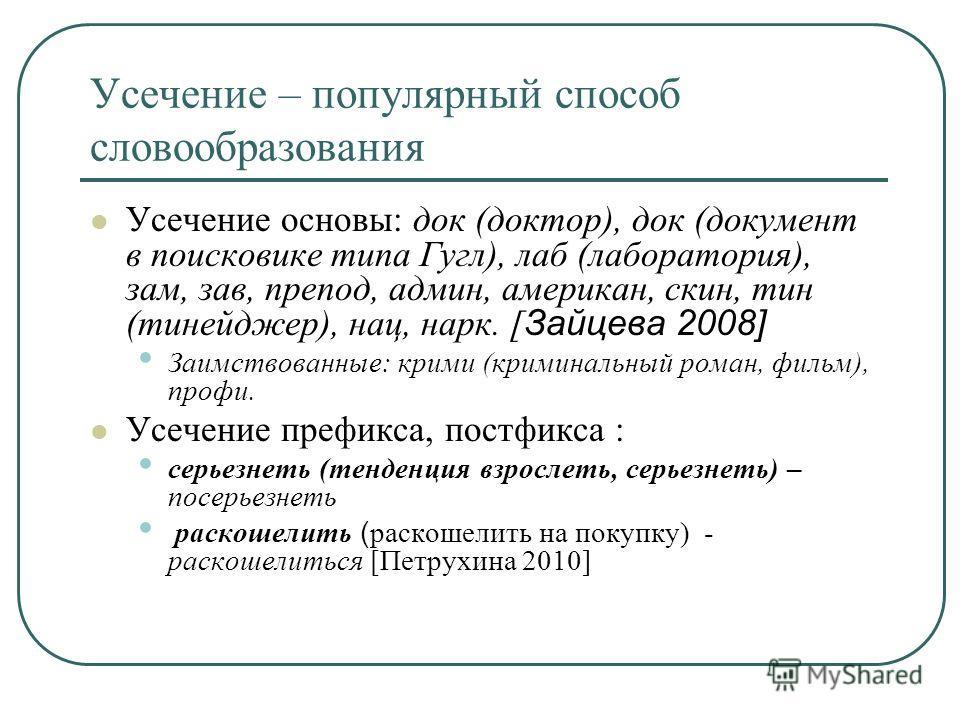 Усечение – популярный способ словообразования Усечение основы: док (доктор), док (документ в поисковике типа Гугл), лаб (лаборатория), зам, зав, препод, админ, американ, скин, тин (тинейджер), нац, нарк. [ Зайцева 2008] Заимствованные: крими (кримина