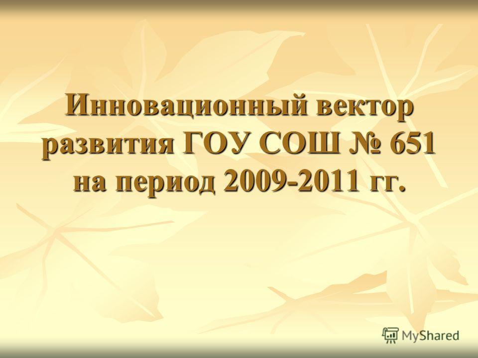 Инновационный вектор развития ГОУ СОШ 651 на период 2009-2011 гг.