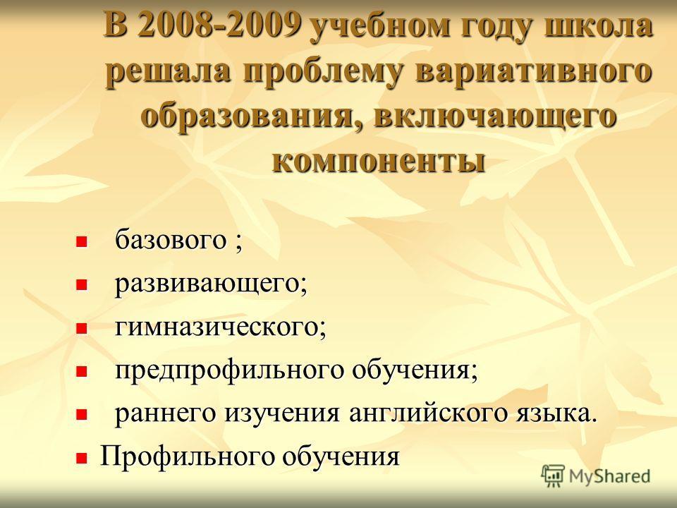 В 2008-2009 учебном году школа решала проблему вариативного образования, включающего компоненты базового ; базового ; развивающего; развивающего; гимназического; гимназического; предпрофильного обучения; предпрофильного обучения; раннего изучения анг