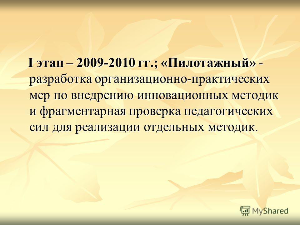 I этап – 2009-2010 гг.; «Пилотажный» - разработка организационно-практических мер по внедрению инновационных методик и фрагментарная проверка педагогических сил для реализации отдельных методик. I этап – 2009-2010 гг.; «Пилотажный» - разработка орган