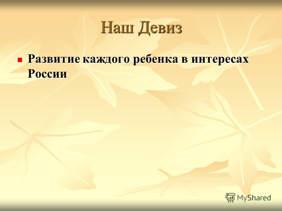 Наш Девиз Развитие каждого ребенка в интересах России Развитие каждого ребенка в интересах России