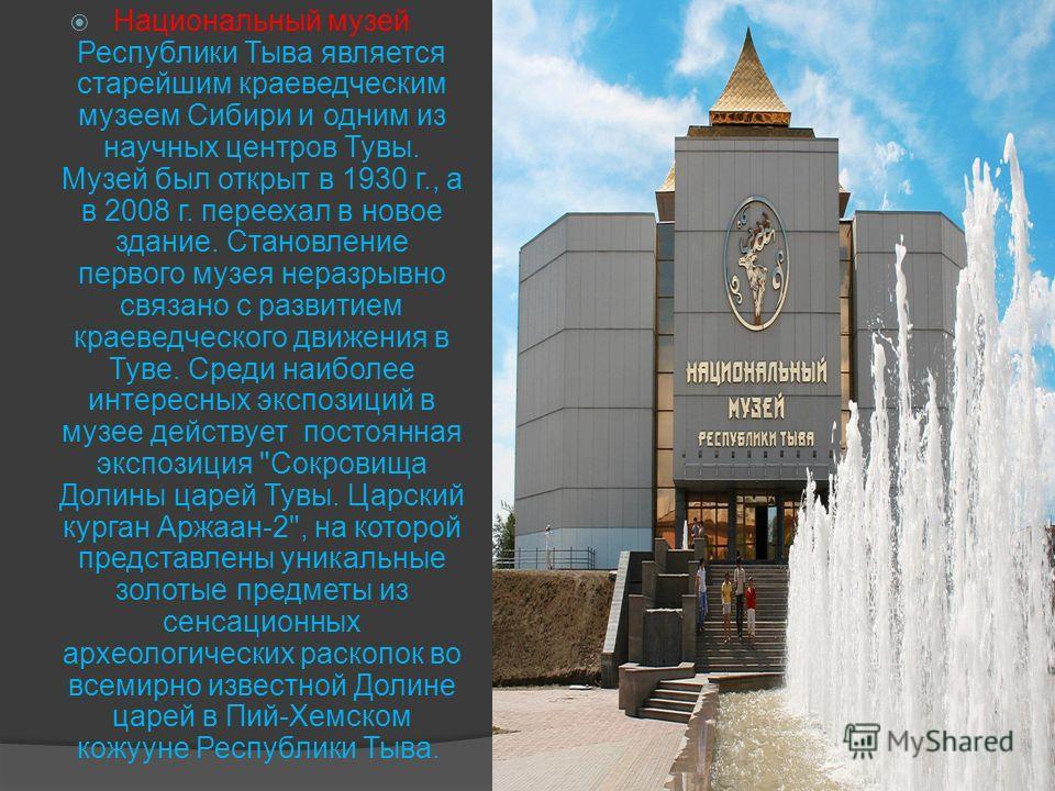 Национальный музей Республики Тыва является старейшим краеведческим музеем Сибири и одним из научных центров Тувы. Музей был открыт в 1930 г., а в 2008 г. переехал в новое здание. Становление первого музея неразрывно связано с развитием краеведческо