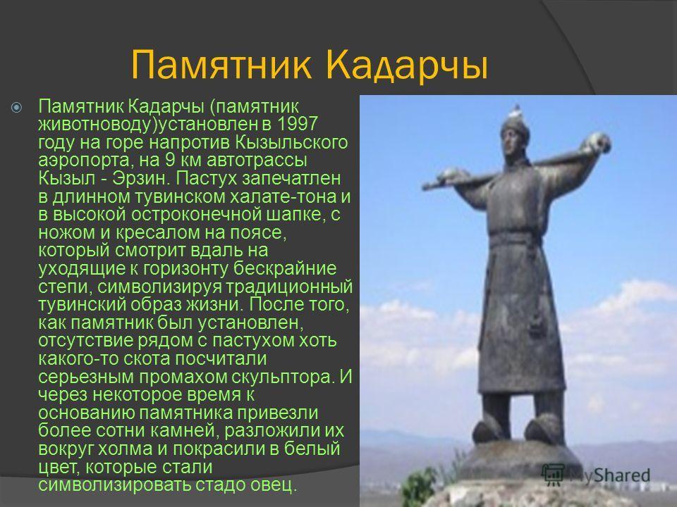 Памятник Кадарчы Памятник Кадарчы (памятник животноводу)установлен в 1997 году на горе напротив Кызыльского аэропорта, на 9 км автотрассы Кызыл - Эрзин. Пастух запечатлен в длинном тувинском халате-тона и в высокой остроконечной шапке, с ножом и крес