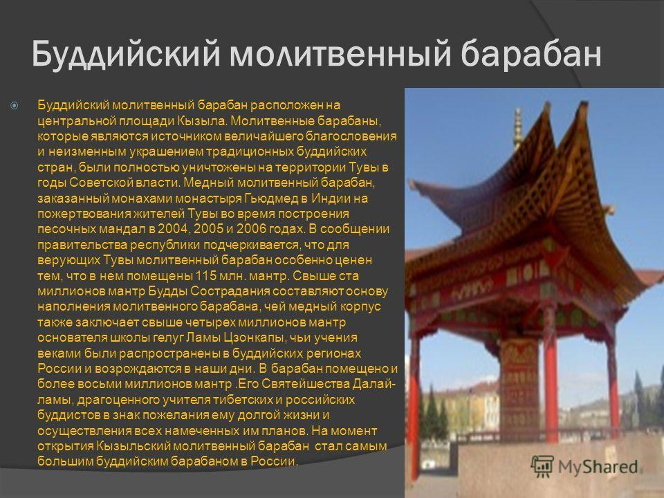 Буддийский молитвенный барабан Буддийский молитвенный барабан расположен на центральной площади Кызыла. Молитвенные барабаны, которые являются источником величайшего благословения и неизменным украшением традиционных буддийских стран, были полностью