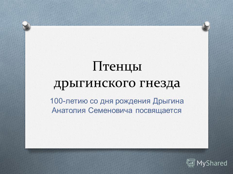 Птенцы дрыгинского гнезда 100- летию со дня рождения Дрыгина Анатолия Семеновича посвящается