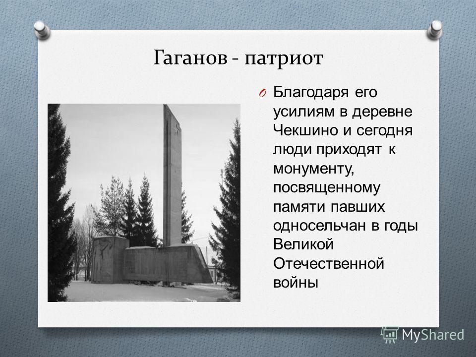 Гаганов - патриот O Благодаря его усилиям в деревне Чекшино и сегодня люди приходят к монументу, посвященному памяти павших односельчан в годы Великой Отечественной войны