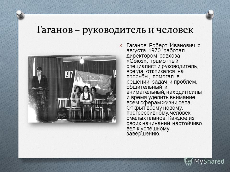 Гаганов – руководитель и человек O Гаганов Роберт Иванович с августа 1970 работал директором совхоза « Союз », грамотный специалист и руководитель, всегда откликался на просьбы, помогал в решении задач и проблем, общительный и внимательный, находил с