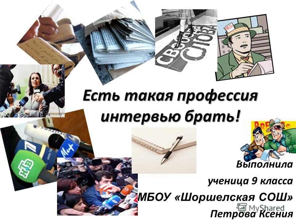 Есть такая профессия интервью брать! Выполнила ученица 9 класса МБОУ «Шоршелская СОШ» Петрова Ксения
