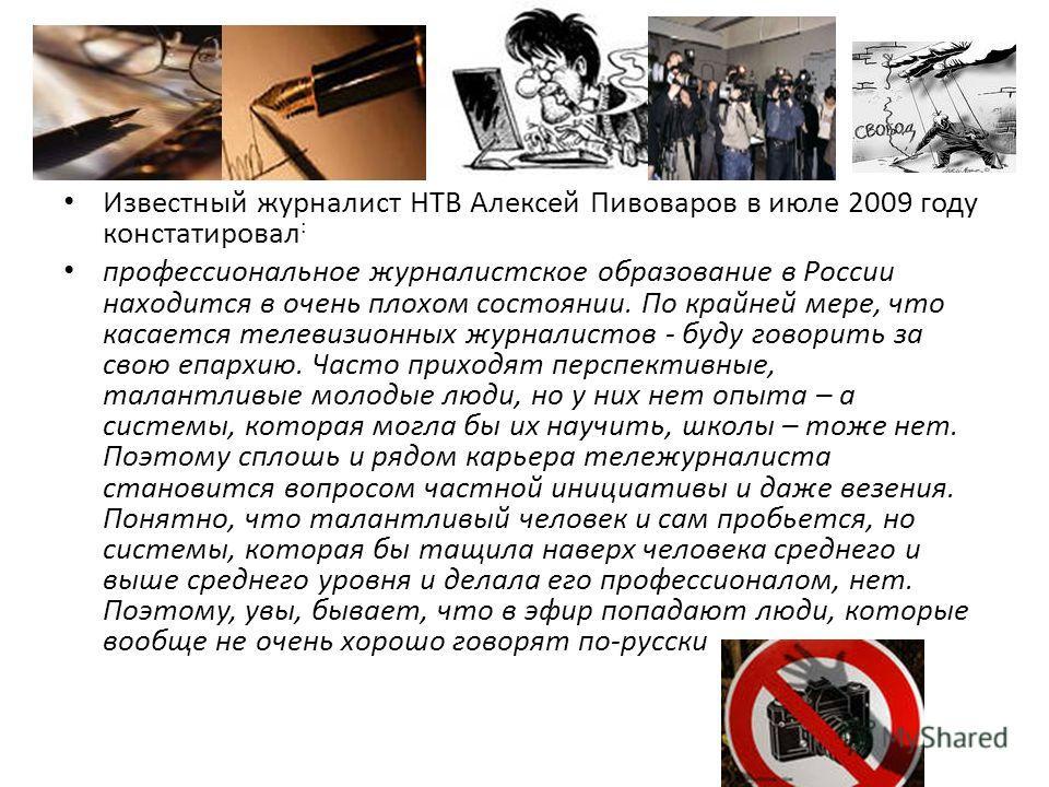 Известный журналист НТВ Алексей Пивоваров в июле 2009 году констатировал : профессиональное журналистское образование в России находится в очень плохом состоянии. По крайней мере, что касается телевизионных журналистов - буду говорить за свою епархию
