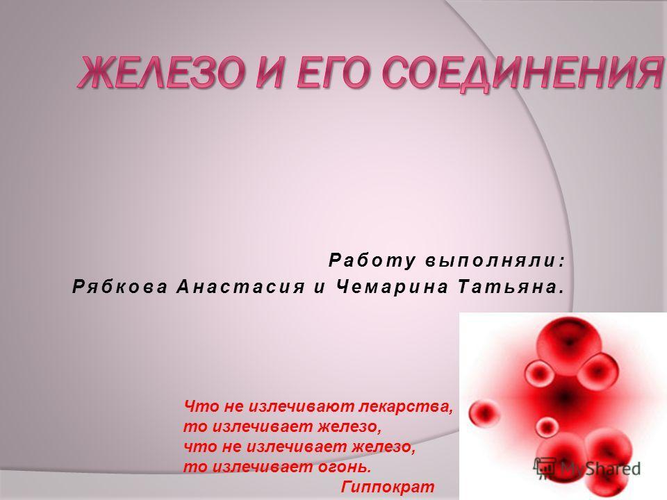 Работу выполняли: Рябкова Анастасия и Чемарина Татьяна. Что не излечивают лекарства, то излечивает железо, что не излечивает железо, то излечивает огонь. Гиппократ