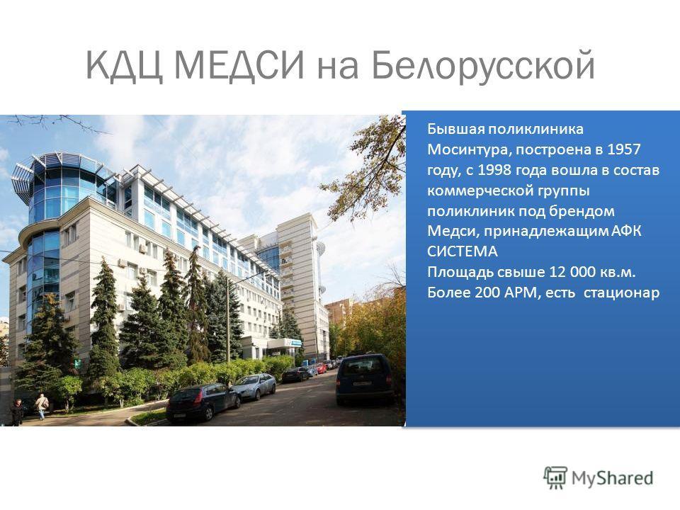 КДЦ МЕДСИ на Белорусской Бывшая поликлиника Мосинтура, построена в 1957 году, с 1998 года вошла в состав коммерческой группы поликлиник под брендом Медси, принадлежащим АФК СИСТЕМА Площадь свыше 12 000 кв.м. Более 200 АРМ, есть стационар