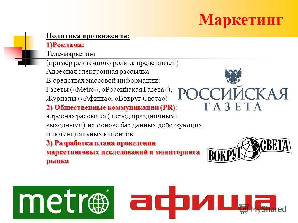Маркетинг Политика продвижения:1)Реклама: Теле-маркетинг (пример рекламного ролика представлен) Адресная электронная рассылка В средствах массовой информации: Газеты («Metro», «Российская Газета»), Журналы («Афиша», »Вокруг Света») 2) Общественные ко