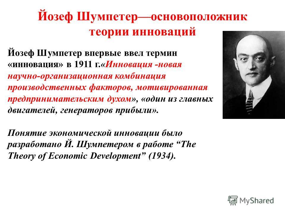 Йозеф Шумпетер––основоположник теории инноваций Йозеф Шумпетер впервые ввел термин «инновация» в 1911 г.«Инновация -новая научно-организационная комбинация производственных факторов, мотивированная предпринимательским духом», «один из главных двигате