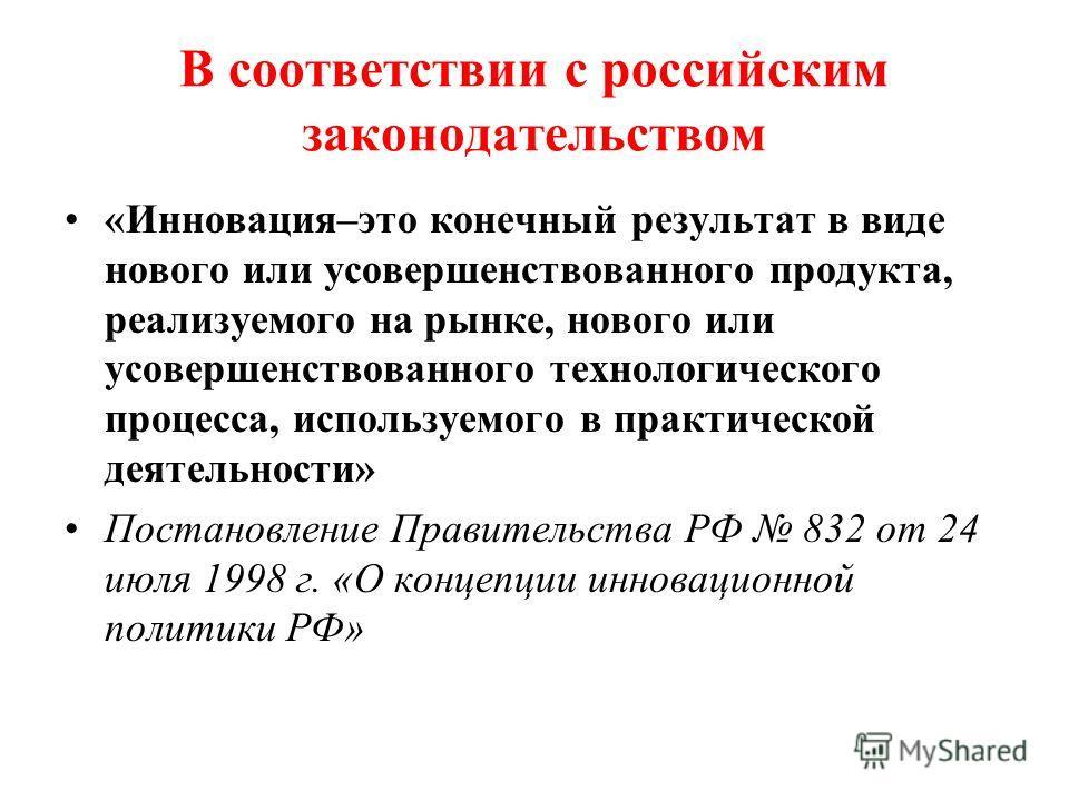 В соответствии с российским законодательством «Инновация–это конечный результат в виде нового или усовершенствованного продукта, реализуемого на рынке, нового или усовершенствованного технологического процесса, используемого в практической деятельнос