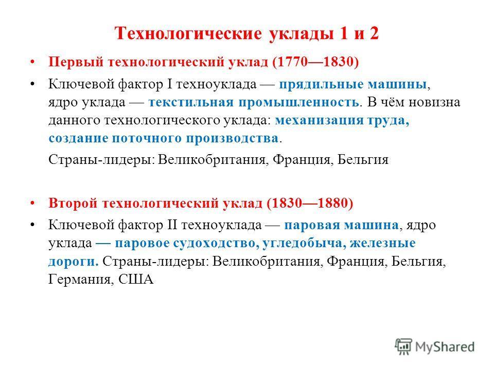 Технологические уклады 1 и 2 Первый технологический уклад (17701830) Ключевой фактор I техноуклада прядильные машины, ядро уклада текстильная промышленность. В чём новизна данного технологического уклада: механизация труда, создание поточного произво