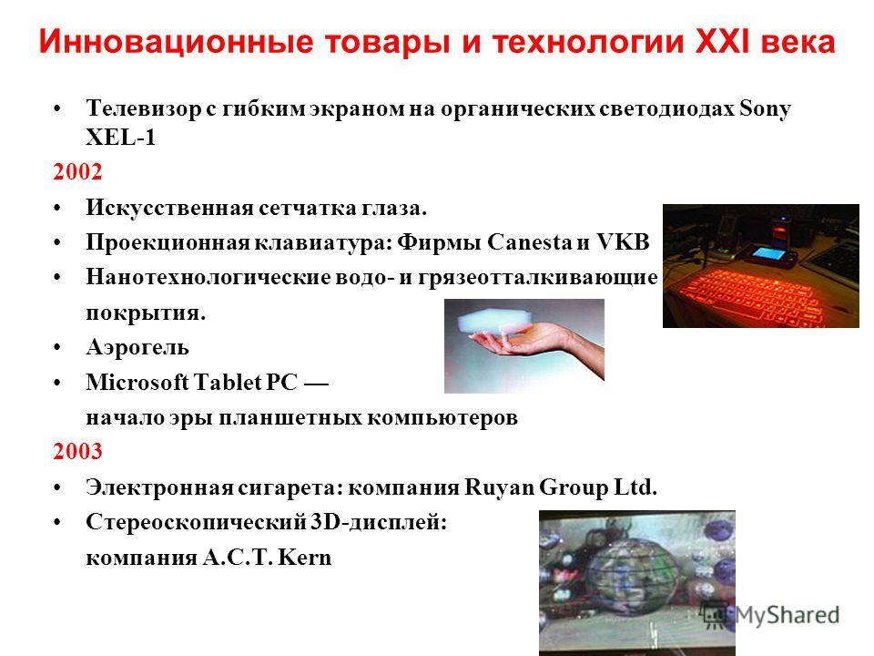 Инновационные товары и технологии XXI века Телевизор с гибким экраном на органических светодиодах Sony XEL-1 2002 Искусственная сетчатка глаза. Проекционная клавиатура: Фирмы Canesta и VKB Нанотехнологические водо- и грязеотталкивающие покрытия. Аэро