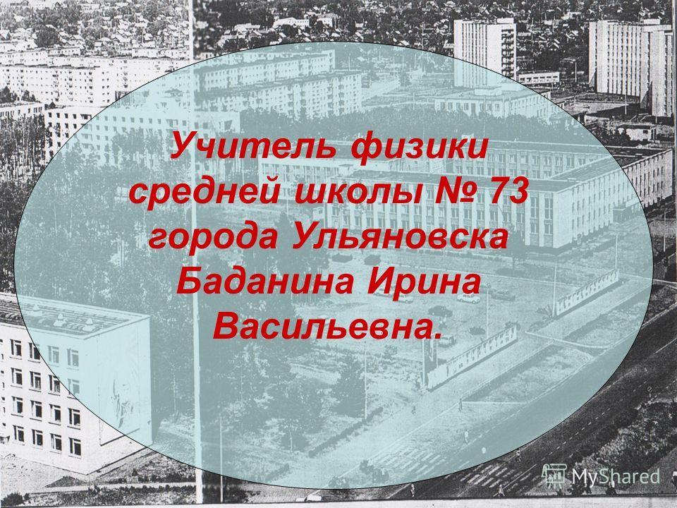 Учитель физики средней школы 73 города Ульяновска Баданина Ирина Васильевна.