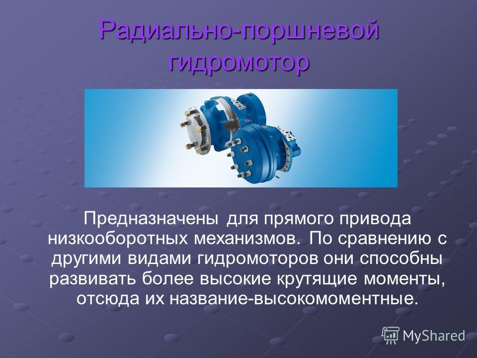 Радиально-поршневой гидромотор Предназначены для прямого привода низкооборотных механизмов. По сравнению с другими видами гидромоторов они способны развивать более высокие крутящие моменты, отсюда их название-высокомоментные.