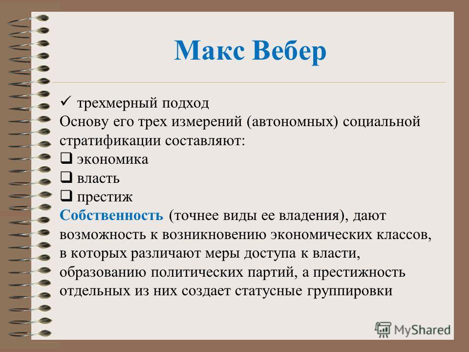 Макс Вебер трехмерный подход Основу его трех измерений (автономных) социальной стратификации составляют: экономика власть престиж Собственность (точнее виды ее владения), дают возможность к возникновению экономических классов, в которых различают мер