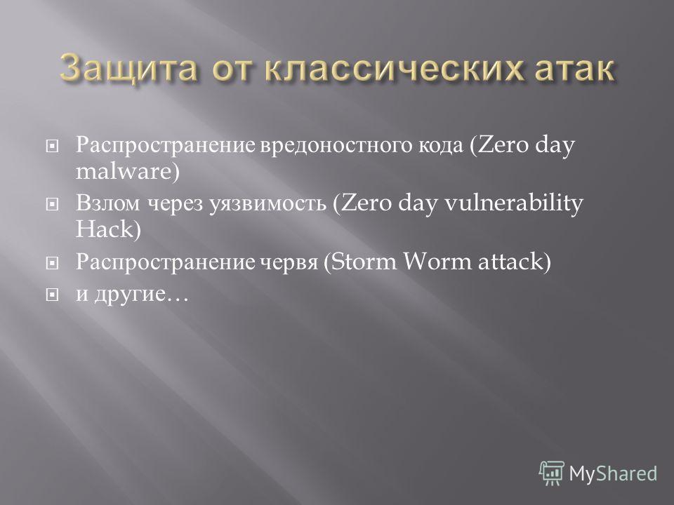 Распространение вредоностного кода (Zero day malware) Взлом через уязвимость (Zero day vulnerability Hack) Распространение червя (Storm Worm attack) и другие …