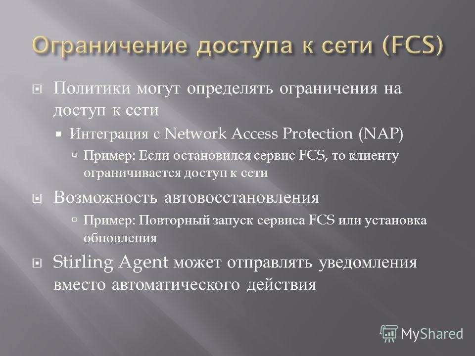 Политики могут определять ограничения на доступ к сети Интеграция с Network Access Protection (NAP) Пример : Если остановился сервис FCS, то клиенту ограничивается доступ к сети Возможность автовосстановления Пример : Повторный запуск сервиса FCS или