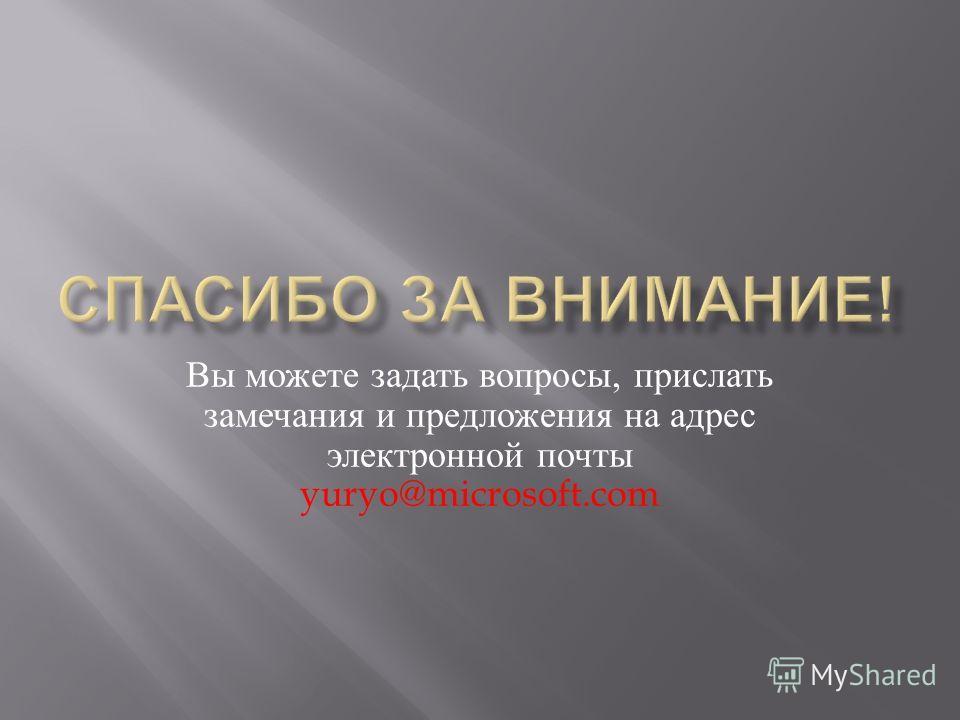 Вы можете задать вопросы, прислать замечания и предложения на адрес электронной почты yuryo@microsoft.com