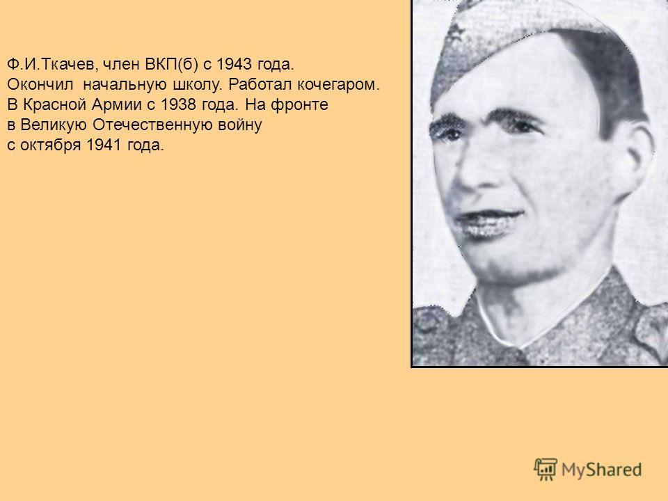 Ф.И.Ткачев, член ВКП(б) с 1943 года. Окончил начальную школу. Работал кочегаром. В Красной Армии с 1938 года. На фронте в Великую Отечественную войну с октября 1941 года.