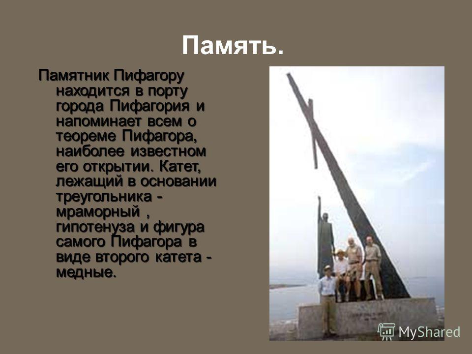 Память. Памятник Пифагору находится в порту города Пифагория и напоминает всем о теореме Пифагора, наиболее известном его открытии. Катет, лежащий в основании треугольника - мраморный, гипотенуза и фигура самого Пифагора в виде второго катета - медны