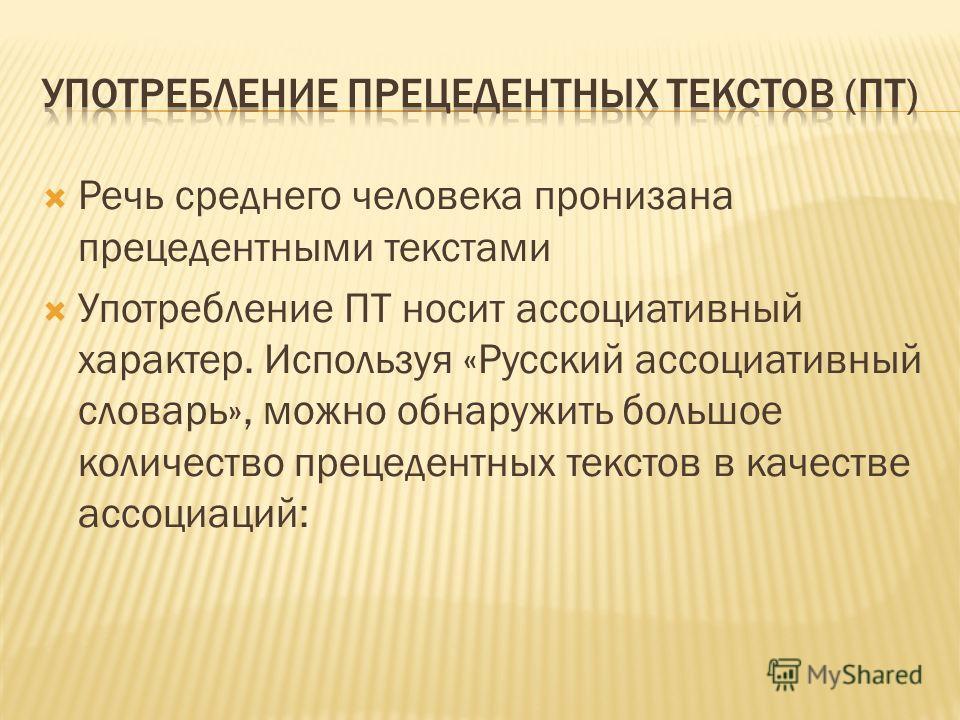 Речь среднего человека пронизана прецедентными текстами Употребление ПТ носит ассоциативный характер. Используя «Русский ассоциативный словарь», можно обнаружить большое количество прецедентных текстов в качестве ассоциаций: