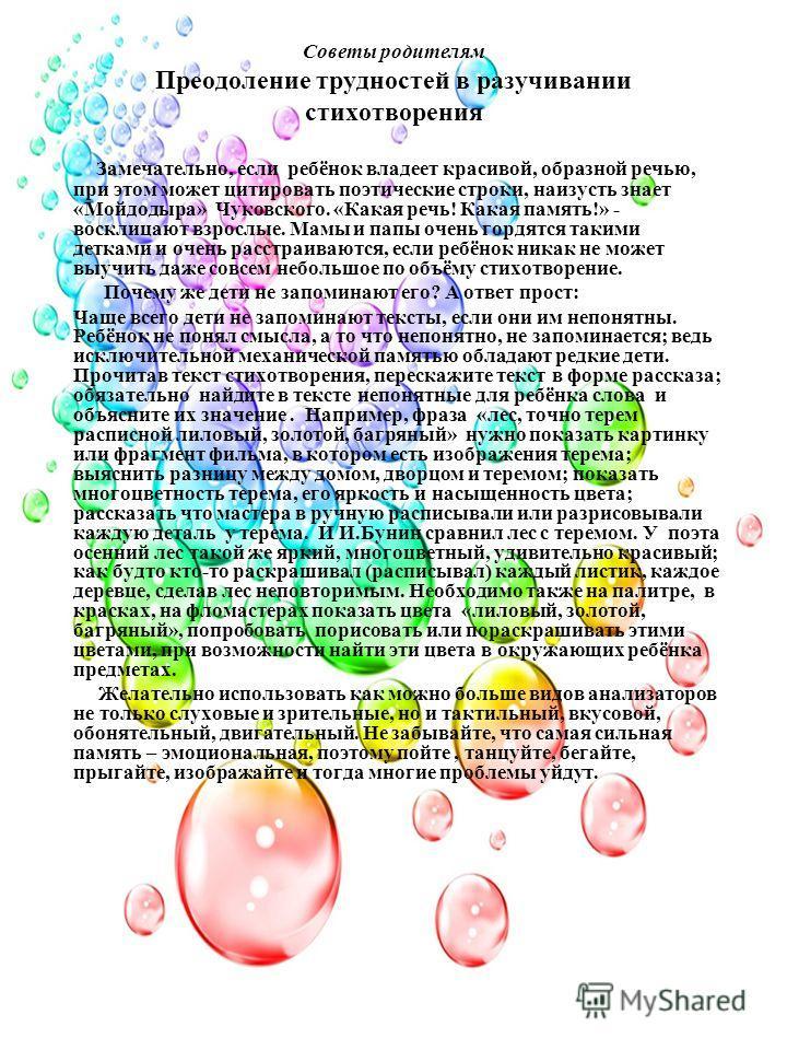 Советы родителям Преодоление трудностей в разучивании стихотворения Замечательно, если ребёнок владеет красивой, образной речью, при этом может цитировать поэтические строки, наизусть знает «Мойдодыра» Чуковского. «Какая речь! Какая память!» - воскли
