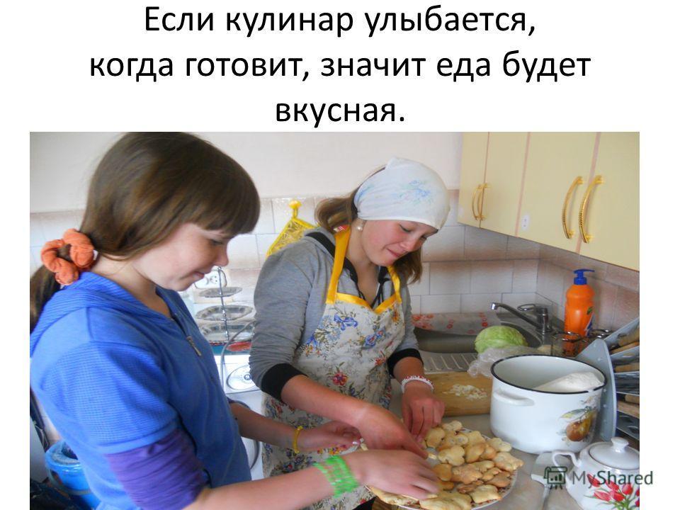 Если кулинар улыбается, когда готовит, значит еда будет вкусная.