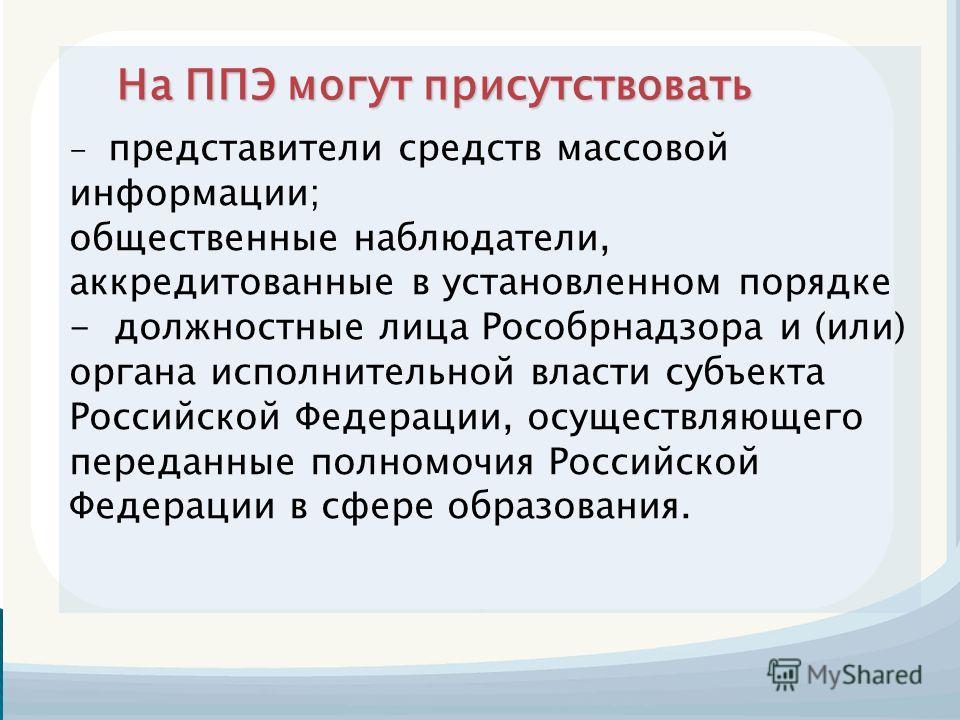 На ППЭ могут присутствовать - представители средств массовой информации; общественные наблюдатели, аккредитованные в установленном порядке - должностные лица Рособрнадзора и (или) органа исполнительной власти субъекта Российской Федерации, осуществля