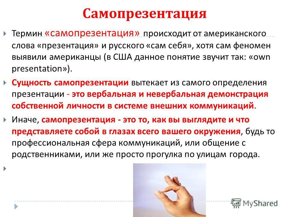 Самопрезентация Термин « самопрезентация » происходит от американского слова « презентация » и русского « сам себя », хотя сам феномен выявили американцы ( в США данное понятие звучит так : «own presentation»). Сущность самопрезентации вытекает из са