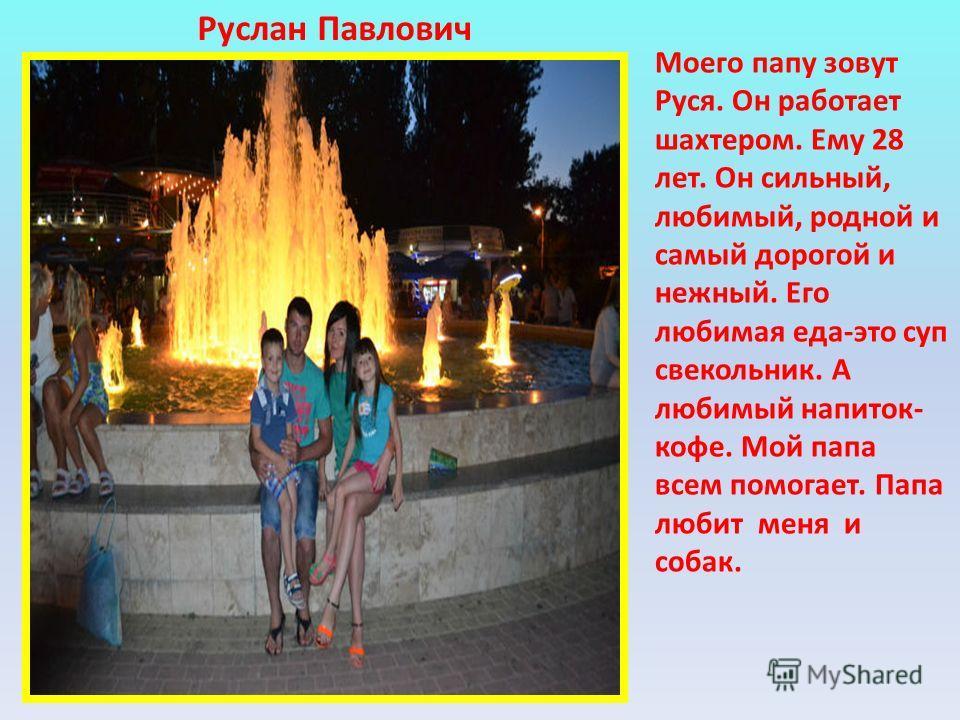 Моего папу зовут Руся. Он работает шахтером. Ему 28 лет. Он сильный, любимый, родной и самый дорогой и нежный. Его любимая еда-это суп свекольник. А любимый напиток- кофе. Мой папа всем помогает. Папа любит меня и собак. Руслан Павлович