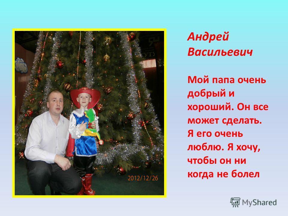 Андрей Васильевич Мой папа очень добрый и хороший. Он все может сделать. Я его очень люблю. Я хочу, чтобы он ни когда не болел