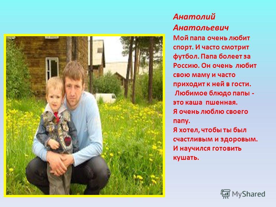 Анатолий Анатольевич Мой папа очень любит спорт. И часто смотрит футбол. Папа болеет за Россию. Он очень любит свою маму и часто приходит к ней в гости. Любимое блюдо папы - это каша пшенная. Я очень люблю своего папу. Я хотел, чтобы ты был счастливы