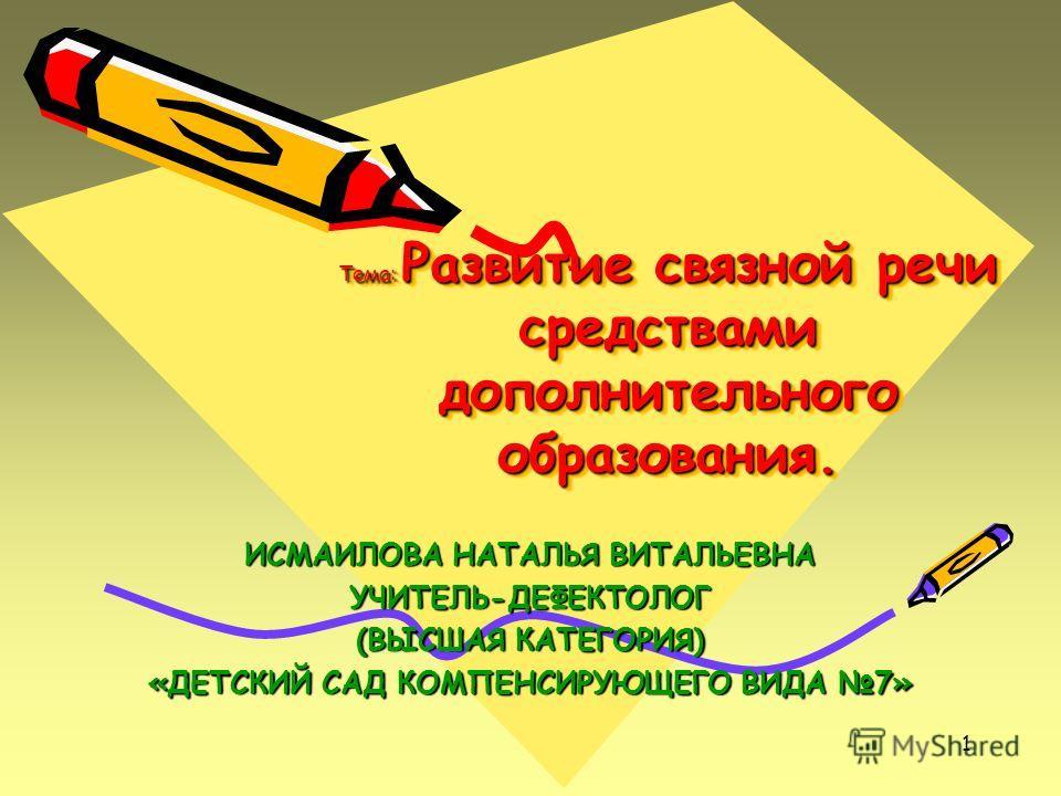 1 Тема: Развитие связной речи средствами дополнительного образования. ИСМАИЛОВА НАТАЛЬЯ ВИТАЛЬЕВНА УЧИТЕЛЬ-ДЕФЕКТОЛОГ (ВЫСШАЯ КАТЕГОРИЯ) «ДЕТСКИЙ САД КОМПЕНСИРУЮЩЕГО ВИДА 7»