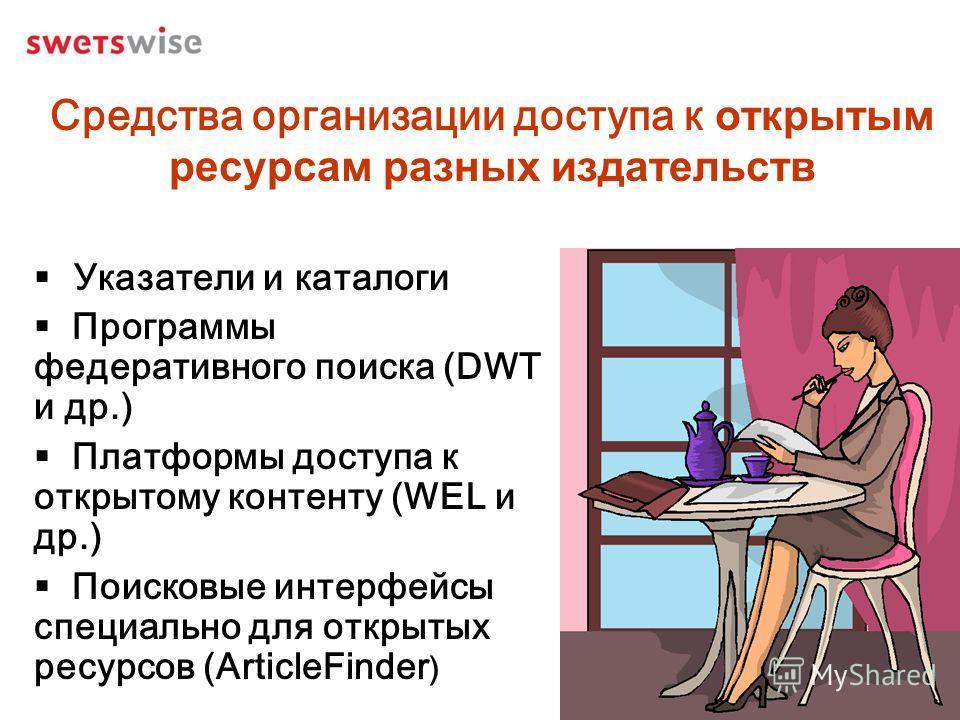 Средства организации доступа к открытым ресурсам разных издательств Указатели и каталоги Программы федеративного поиска (DWT и др.) Платформы доступа к открытому контенту (WEL и др.) Поисковые интерфейсы специально для открытых ресурсов (ArticleFinde