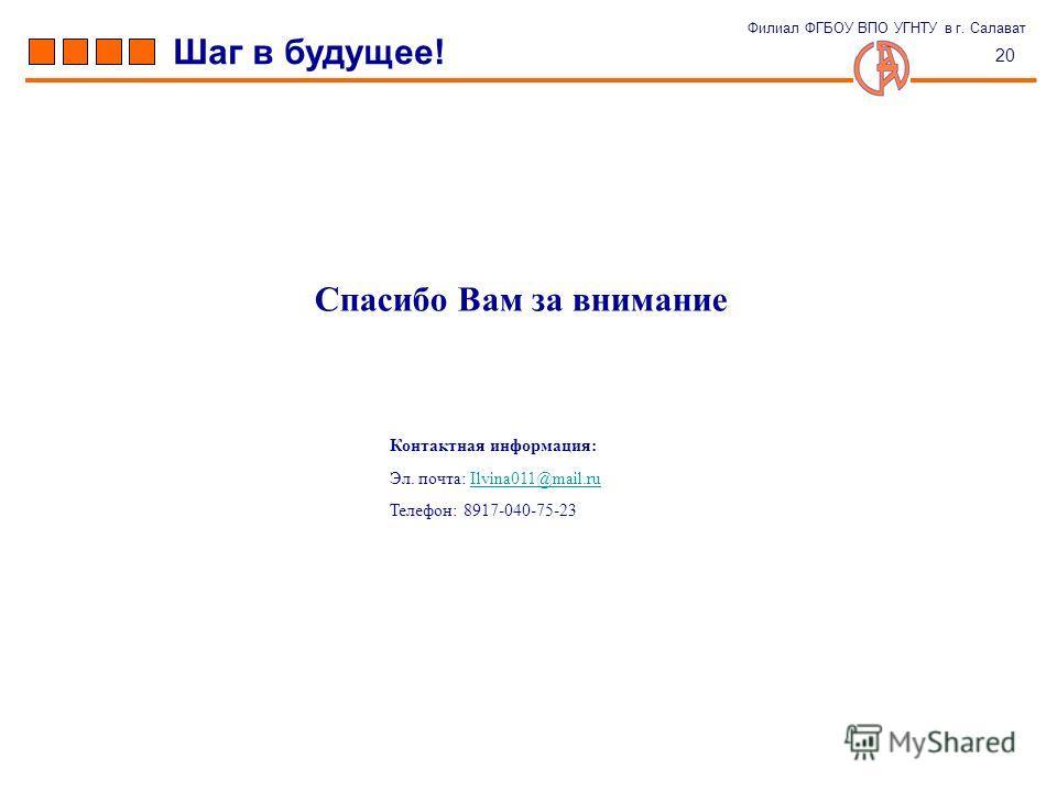 Спасибо Вам за внимание 20 Шаг в будущее! Филиал ФГБОУ ВПО УГНТУ в г. Салават Эл. почта: Ilvina011@mail.ruIlvina011@mail.ru Телефон: 8917-040-75-23 Контактная информация: