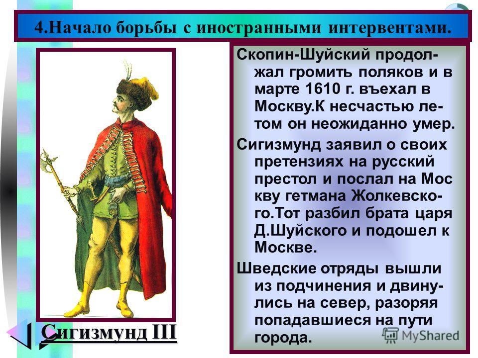 Меню 4.Начало борьбы с иностранными интервентами. Сигизмунд III Скопин-Шуйский продол- жал громить поляков и в марте 1610 г. въехал в Москву.К несчастью ле- том он неожиданно умер. Сигизмунд заявил о своих претензиях на русский престол и послал на Мо