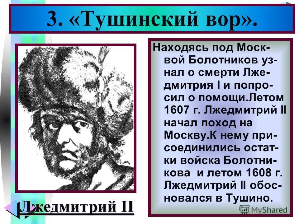Меню Находясь под Моск- вой Болотников уз- нал о смерти Лже- дмитрия I и попро- сил о помощи.Летом 1607 г. Лжедмитрий II начал поход на Москву.К нему при- соединились остат- ки войска Болотни- кова и летом 1608 г. Лжедмитрий II обос- новался в Тушино