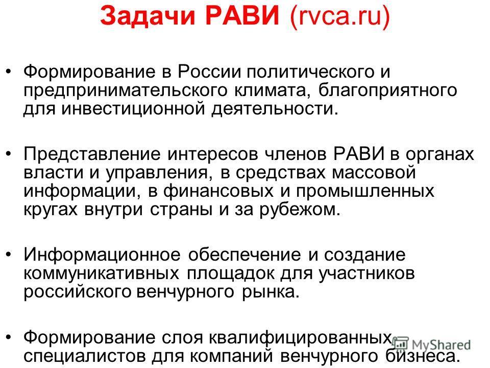 Задачи РАВИ (rvca.ru) Формирование в России политического и предпринимательского климата, благоприятного для инвестиционной деятельности. Представление интересов членов РАВИ в органах власти и управления, в средствах массовой информации, в финансовых