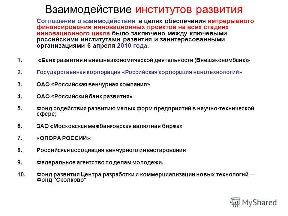 Взаимодействие институтов развития Соглашение о взаимодействии в целях обеспечения непрерывного финансирования инновационных проектов на всех стадиях инновационного цикла было заключено между ключевыми российскими институтами развития и заинтересован