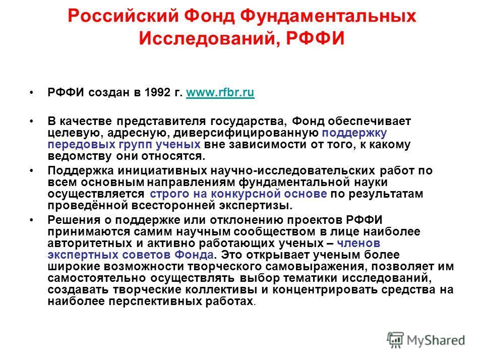 Российский Фонд Фундаментальных Исследований, РФФИ РФФИ создан в 1992 г. www.rfbr.ruwww.rfbr.ru В качестве представителя государства, Фонд обеспечивает целевую, адресную, диверсифицированную поддержку передовых групп ученых вне зависимости от того, к