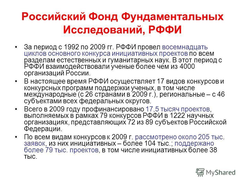 Российский Фонд Фундаментальных Исследований, РФФИ За период с 1992 по 2009 гг. РФФИ провел восемнадцать циклов основного конкурса инициативных проектов по всем разделам естественных и гуманитарных наук. В этот период с РФФИ взаимодействовали ученые