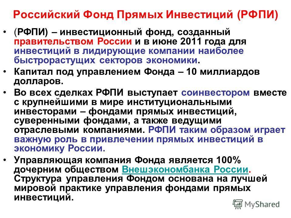 Российский Фонд Прямых Инвестиций (РФПИ) (РФПИ) – инвестиционный фонд, созданный правительством России и в июне 2011 года для инвестиций в лидирующие компании наиболее быстрорастущих секторов экономики. Капитал под управлением Фонда – 10 миллиардов д