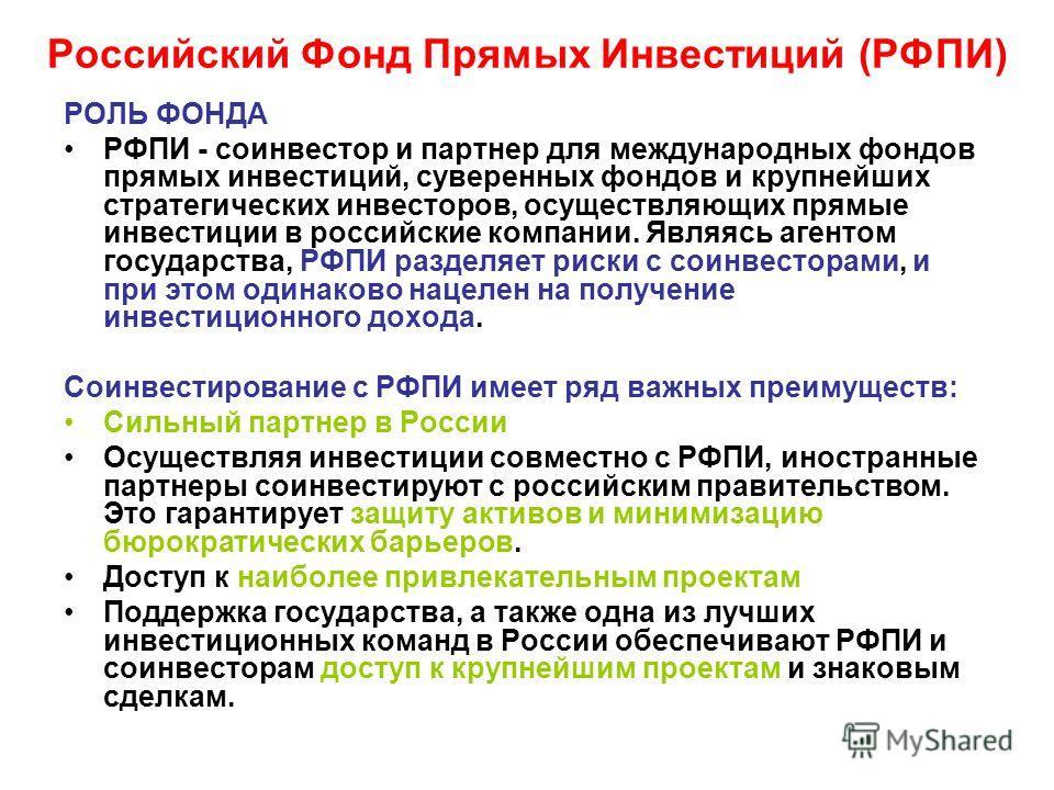 Российский Фонд Прямых Инвестиций (РФПИ) РОЛЬ ФОНДА РФПИ - соинвестор и партнер для международных фондов прямых инвестиций, суверенных фондов и крупнейших стратегических инвесторов, осуществляющих прямые инвестиции в российские компании. Являясь аген