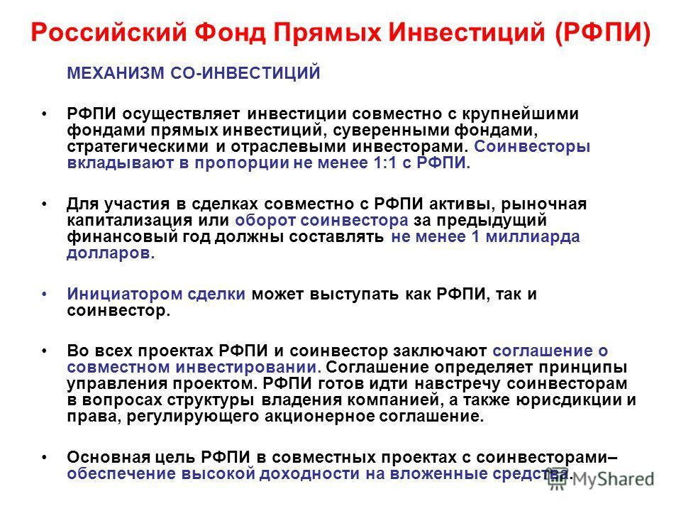 Российский Фонд Прямых Инвестиций (РФПИ) МЕХАНИЗМ СО-ИНВЕСТИЦИЙ РФПИ осуществляет инвестиции совместно с крупнейшими фондами прямых инвестиций, суверенными фондами, стратегическими и отраслевыми инвесторами. Соинвесторы вкладывают в пропорции не мене
