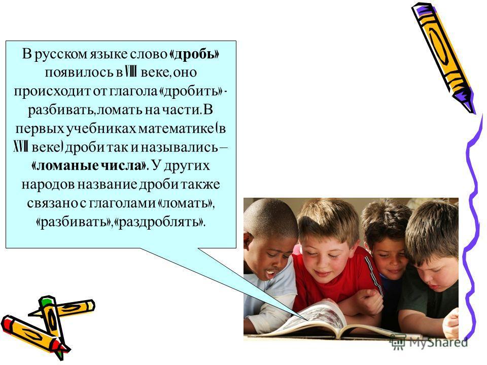 В русском языке слово « дробь » появилось в VIII веке, оно происходит от глагола « дробить » - разбивать, ломать на части. В первых учебниках математике ( в XVII веке ) дроби так и назывались – « ломаные числа ». У других народов название дроби также