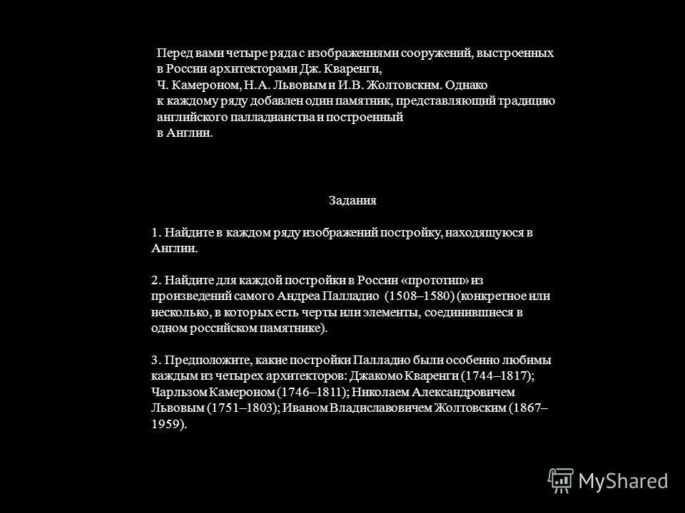 Перед вами четыре ряда с изображениями сооружений, выстроенных в России архитекторами Дж. Кваренги, Ч. Камероном, Н.А. Львовым и И.В. Жолтовским. Однако к каждому ряду добавлен один памятник, представляющий традицию английского палладианства и постро